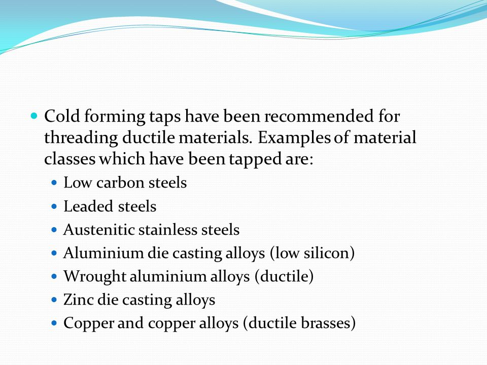 Cold forming taps have been recommended for threading ductile materials. Examples of material classes which have been tapped are: Low carbon steels Le
