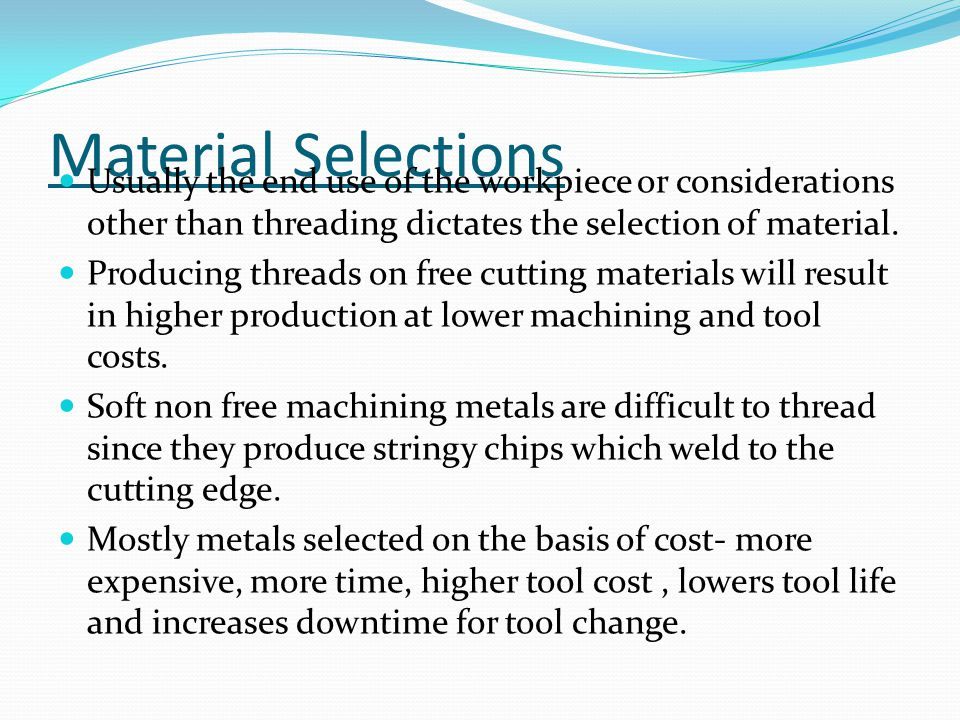 Material Selections Usually the end use of the workpiece or considerations other than threading dictates the selection of material. Producing threads
