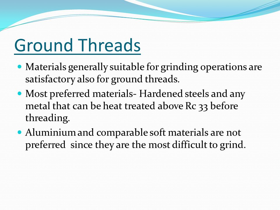 Ground Threads Materials generally suitable for grinding operations are satisfactory also for ground threads. Most preferred materials- Hardened steel
