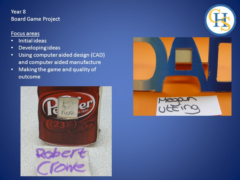 Year 8 Board Game Project Focus areas Initial ideas Developing ideas Using computer aided design (CAD) and computer aided manufacture Making the game and quality of outcome