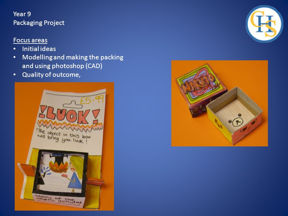 Year 9 Packaging Project Focus areas Initial ideas Modelling and making the packing and using photoshop (CAD) Quality of outcome,