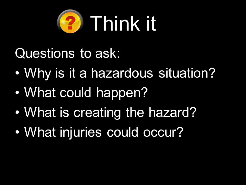 Think it Questions to ask: Why is it a hazardous situation.