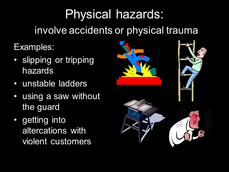 Physical hazards: involve accidents or physical trauma Examples: slipping or tripping hazards unstable ladders using a saw without the guard getting into altercations with violent customers