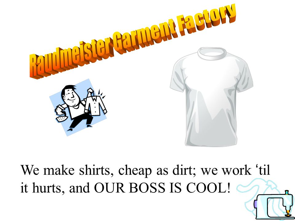We make shirts, cheap as dirt; we work 'til it hurts, and OUR BOSS IS COOL!