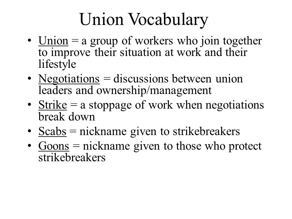 Union Vocabulary Union = a group of workers who join together to improve their situation at work and their lifestyle Negotiations = discussions between union leaders and ownership/management Strike = a stoppage of work when negotiations break down Scabs = nickname given to strikebreakers Goons = nickname given to those who protect strikebreakers