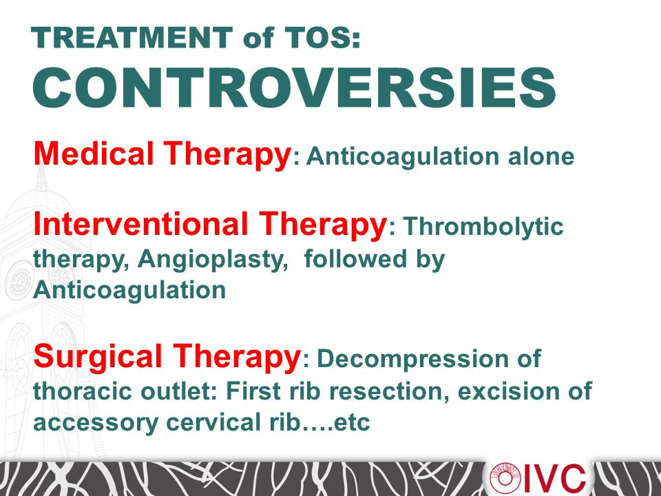 Medical Therapy : Anticoagulation alone Interventional Therapy : Thrombolytic therapy, Angioplasty, followed by Anticoagulation Surgical Therapy : Decompression of thoracic outlet: First rib resection, excision of accessory cervical rib….etc TREATMENT of TOS: CONTROVERSIES