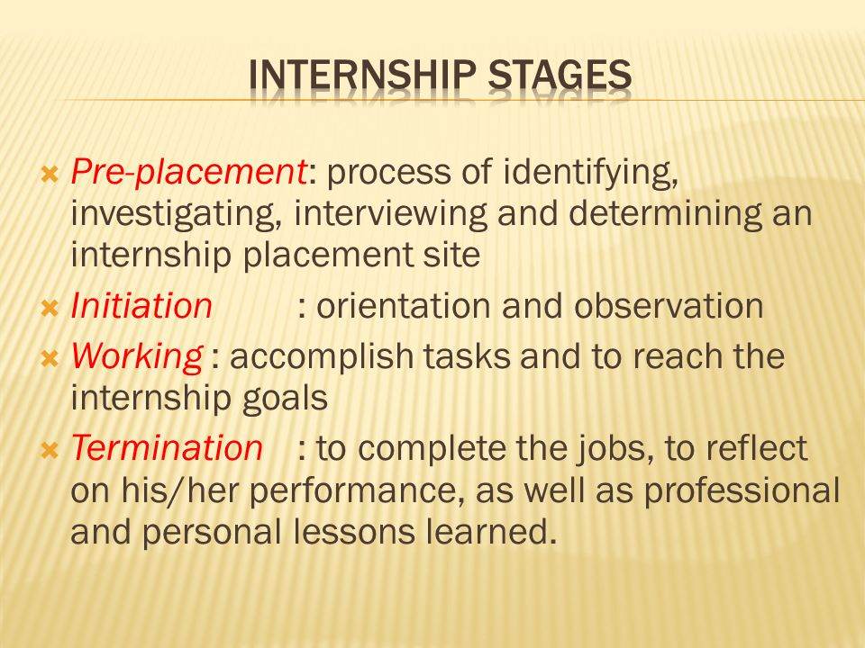  Pre-placement: process of identifying, investigating, interviewing and determining an internship placement site  Initiation: orientation and observation  Working: accomplish tasks and to reach the internship goals  Termination: to complete the jobs, to reflect on his/her performance, as well as professional and personal lessons learned.
