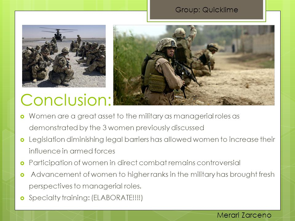  Women are a great asset to the military as managerial roles as demonstrated by the 3 women previously discussed  Legislation diminishing legal barriers has allowed women to increase their influence in armed forces  Participation of women in direct combat remains controversial  Advancement of women to higher ranks in the military has brought fresh perspectives to managerial roles.