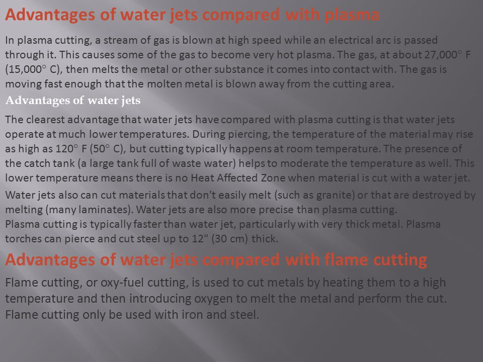 Advantages of water jets compared with plasma In plasma cutting, a stream of gas is blown at high speed while an electrical arc is passed through it.
