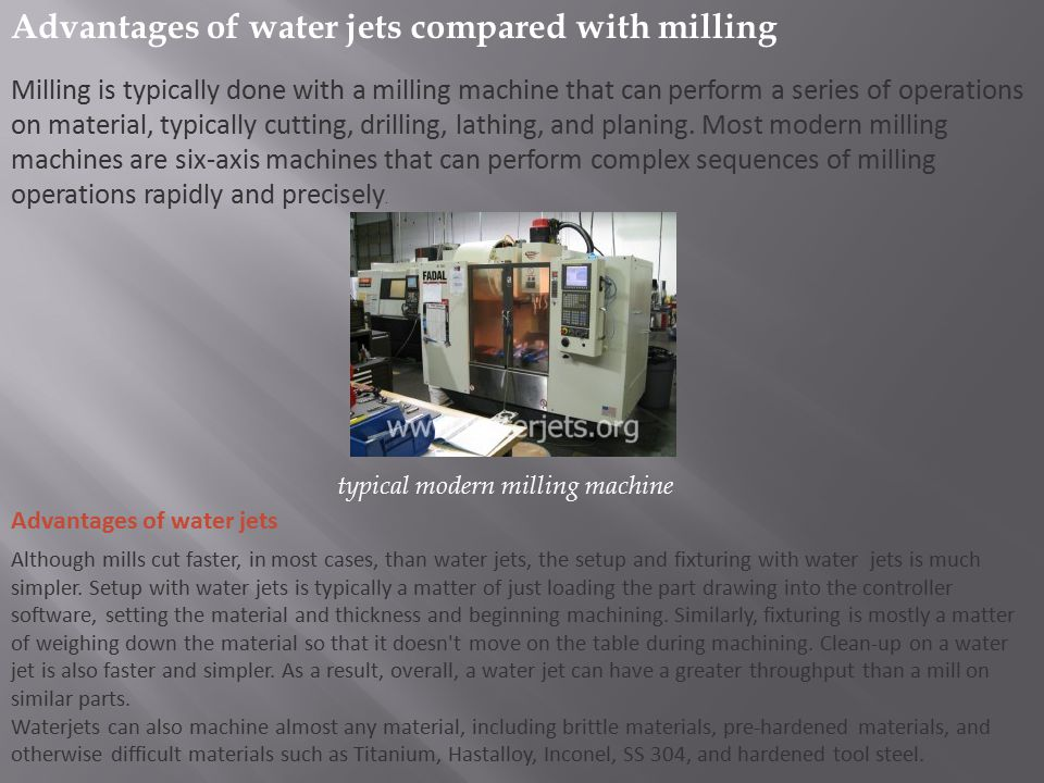 Advantages of water jets compared with milling Milling is typically done with a milling machine that can perform a series of operations on material, t