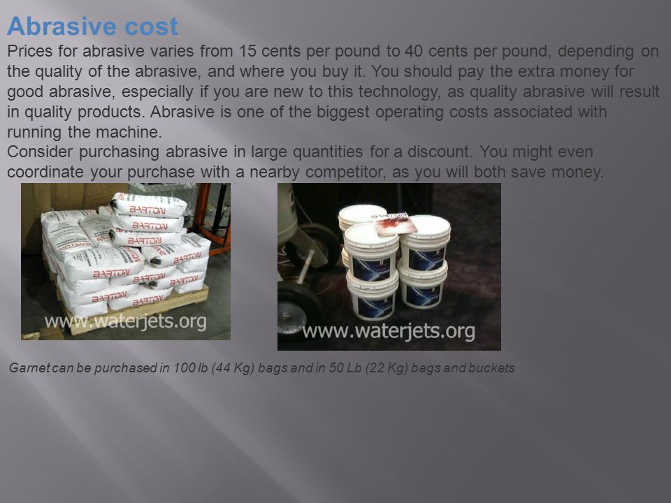 Abrasive cost Prices for abrasive varies from 15 cents per pound to 40 cents per pound, depending on the quality of the abrasive, and where you buy it