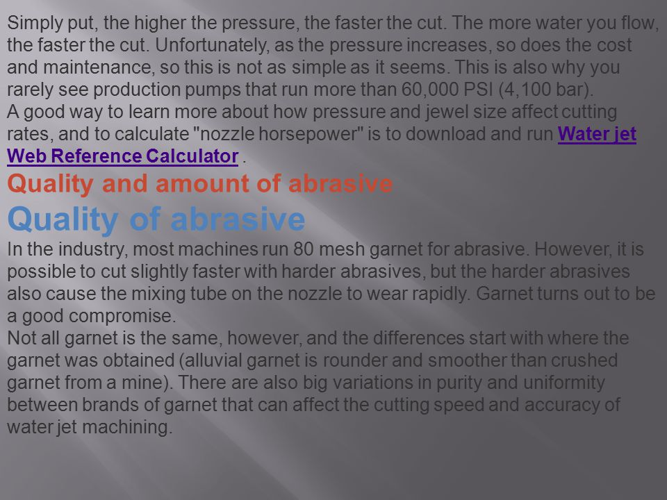 Simply put, the higher the pressure, the faster the cut. The more water you flow, the faster the cut. Unfortunately, as the pressure increases, so doe