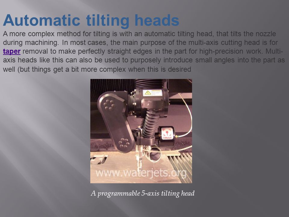 Automatic tilting heads A more complex method for tilting is with an automatic tilting head, that tilts the nozzle during machining. In most cases, th