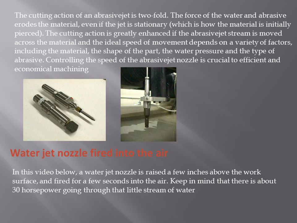 The cutting action of an abrasivejet is two-fold. The force of the water and abrasive erodes the material, even if the jet is stationary (which is how