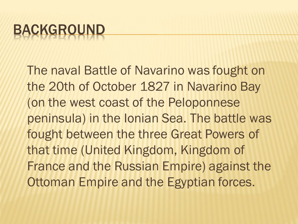 The naval Battle of Navarino was fought on the 20th of October 1827 in Navarino Bay (on the west coast of the Peloponnese peninsula) in the Ionian Sea.