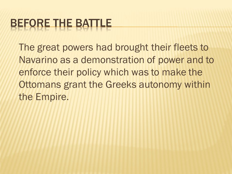 The great powers had brought their fleets to Navarino as a demonstration of power and to enforce their policy which was to make the Ottomans grant the Greeks autonomy within the Empire.