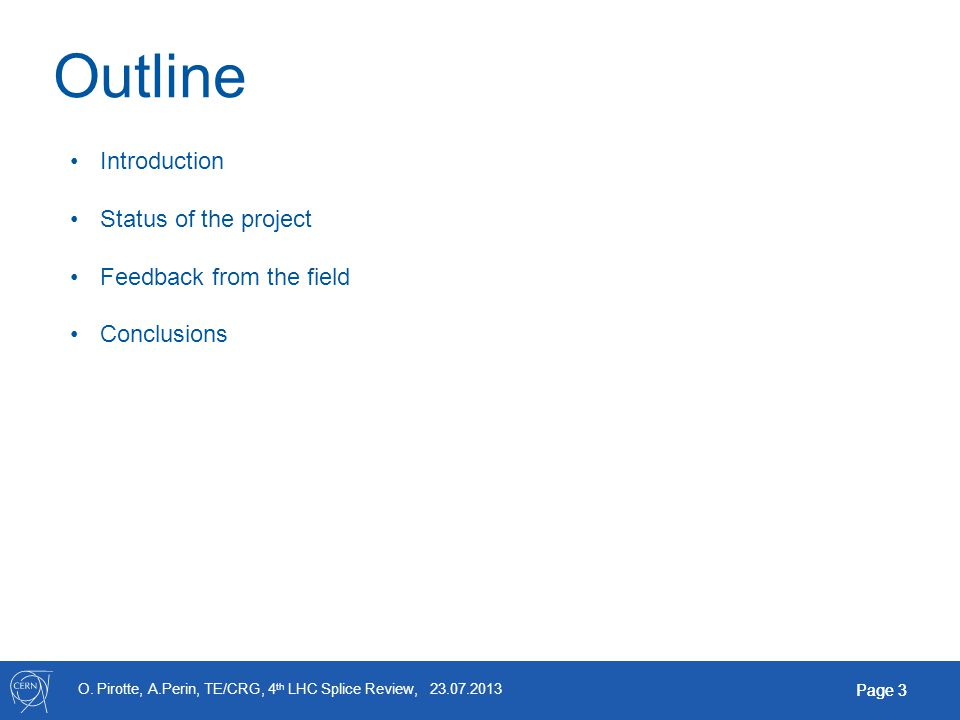 O. Pirotte, A.Perin, TE/CRG, 4 th LHC Splice Review, 23.07.2013 Page 3 Outline Introduction Status of the project Feedback from the field Conclusions