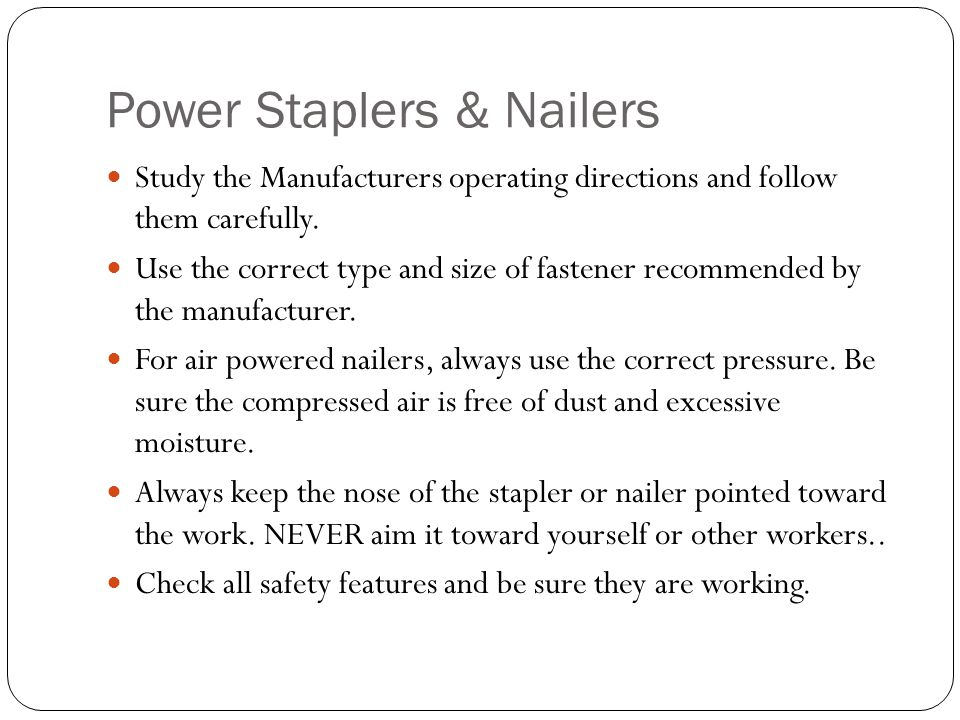 Power Staplers & Nailers Study the Manufacturers operating directions and follow them carefully.