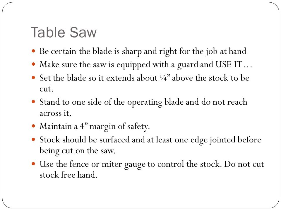 Table Saw Be certain the blade is sharp and right for the job at hand Make sure the saw is equipped with a guard and USE IT… Set the blade so it extends about ¼ above the stock to be cut.