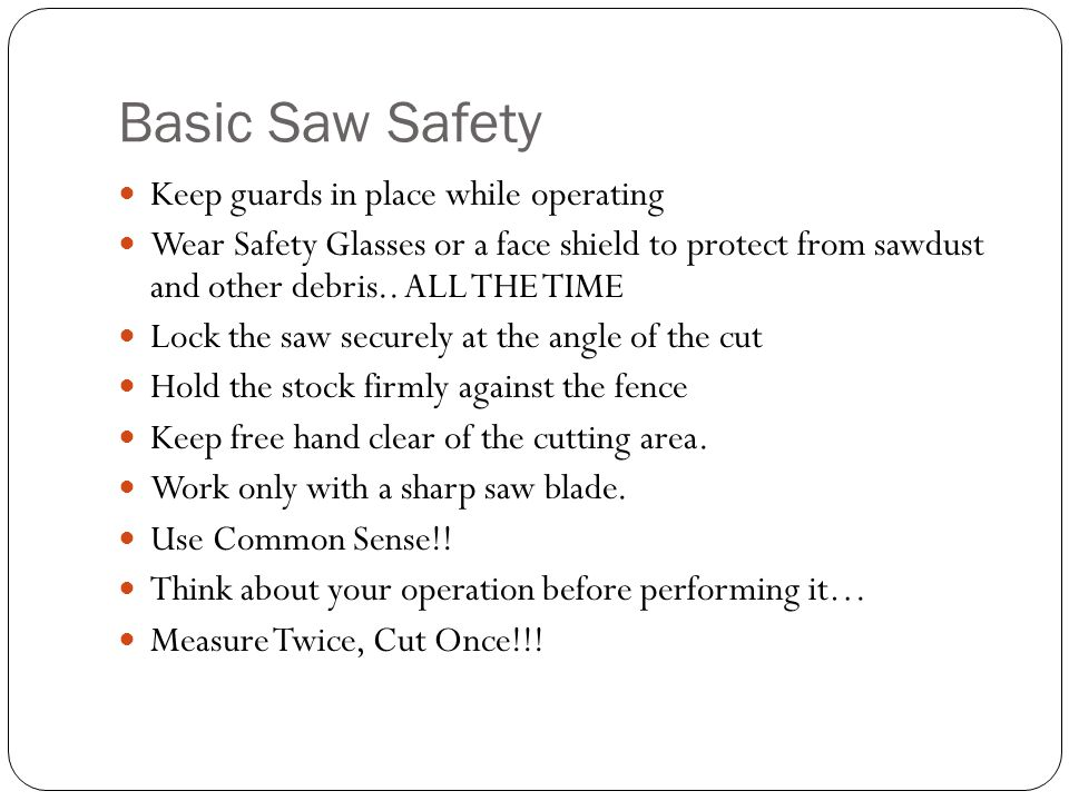 Basic Saw Safety Keep guards in place while operating Wear Safety Glasses or a face shield to protect from sawdust and other debris..