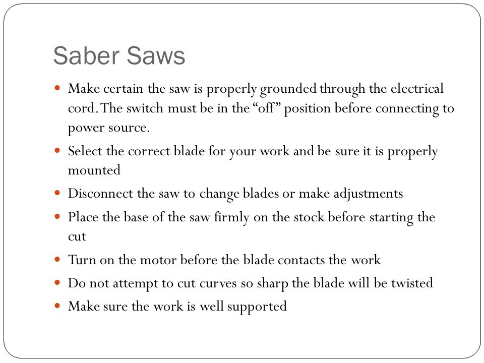 Saber Saws Make certain the saw is properly grounded through the electrical cord.