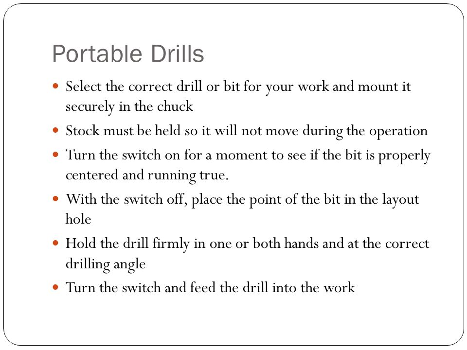Portable Drills Select the correct drill or bit for your work and mount it securely in the chuck Stock must be held so it will not move during the operation Turn the switch on for a moment to see if the bit is properly centered and running true.