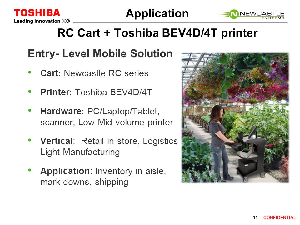 11 CONFIDENTIAL RC Cart + Toshiba BEV4D/4T printer Entry- Level Mobile Solution Cart: Newcastle RC series Printer: Toshiba BEV4D/4T Hardware: PC/Laptop/Tablet, scanner, Low-Mid volume printer Vertical: Retail in-store, Logistics Light Manufacturing Application: Inventory in aisle, mark downs, shipping Application