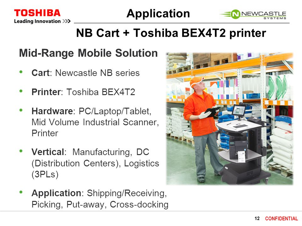 12 CONFIDENTIAL NB Cart + Toshiba BEX4T2 printer Mid-Range Mobile Solution Cart: Newcastle NB series Printer: Toshiba BEX4T2 Hardware: PC/Laptop/Tablet, Mid Volume Industrial Scanner, Printer Vertical: Manufacturing, DC (Distribution Centers), Logistics (3PLs) Application: Shipping/Receiving, Picking, Put-away, Cross-docking Application