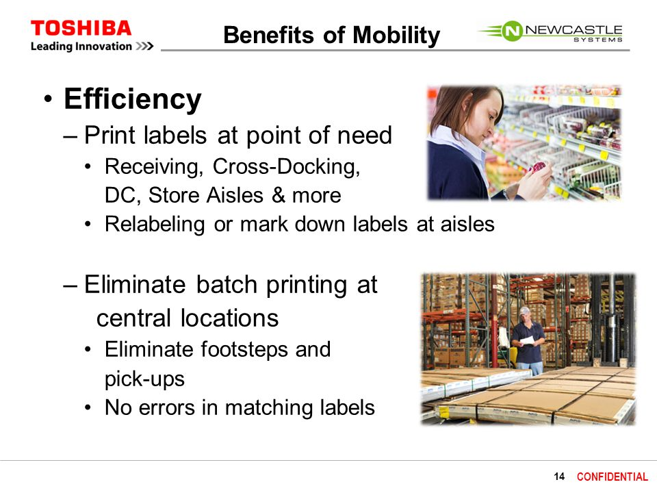 14 CONFIDENTIAL Benefits of Mobility Efficiency –Print labels at point of need Receiving, Cross-Docking, DC, Store Aisles & more Relabeling or mark down labels at aisles –Eliminate batch printing at central locations Eliminate footsteps and pick-ups No errors in matching labels