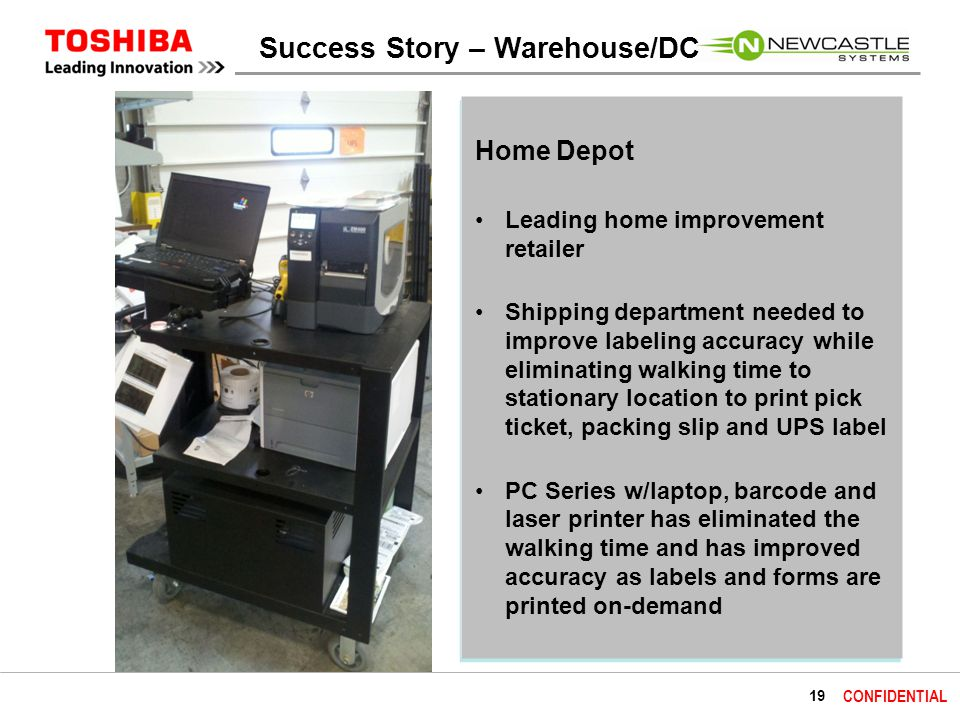 19 CONFIDENTIAL Home Depot Leading home improvement retailer Shipping department needed to improve labeling accuracy while eliminating walking time to stationary location to print pick ticket, packing slip and UPS label PC Series w/laptop, barcode and laser printer has eliminated the walking time and has improved accuracy as labels and forms are printed on-demand Success Story – Warehouse/DC