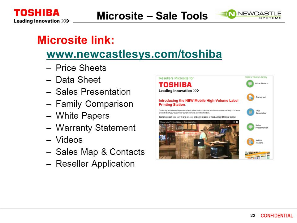 22 CONFIDENTIAL Microsite – Sale Tools Microsite link: www.newcastlesys.com/toshiba www.newcastlesys.com/toshiba –Price Sheets –Data Sheet –Sales Presentation –Family Comparison –White Papers –Warranty Statement –Videos –Sales Map & Contacts –Reseller Application