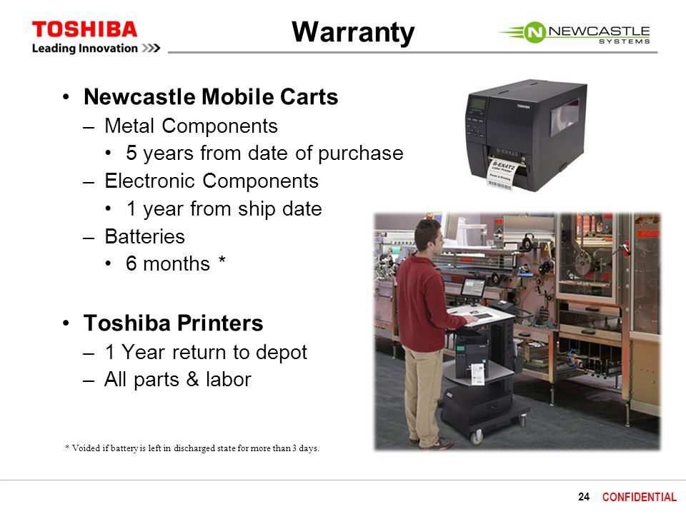 24 CONFIDENTIAL Warranty Newcastle Mobile Carts –Metal Components 5 years from date of purchase –Electronic Components 1 year from ship date –Batteries 6 months * Toshiba Printers –1 Year return to depot –All parts & labor * Voided if battery is left in discharged state for more than 3 days.
