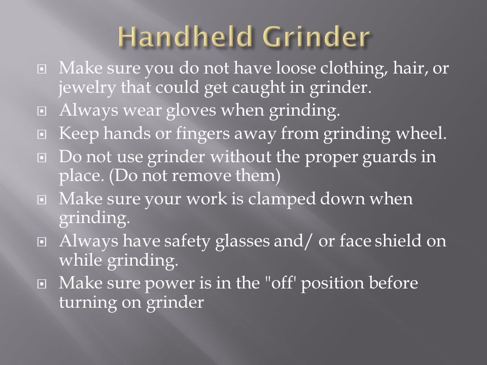  Make sure you do not have loose clothing, hair, or jewelry that could get caught in grinder.  Always wear gloves when grinding.  Keep hands or fin