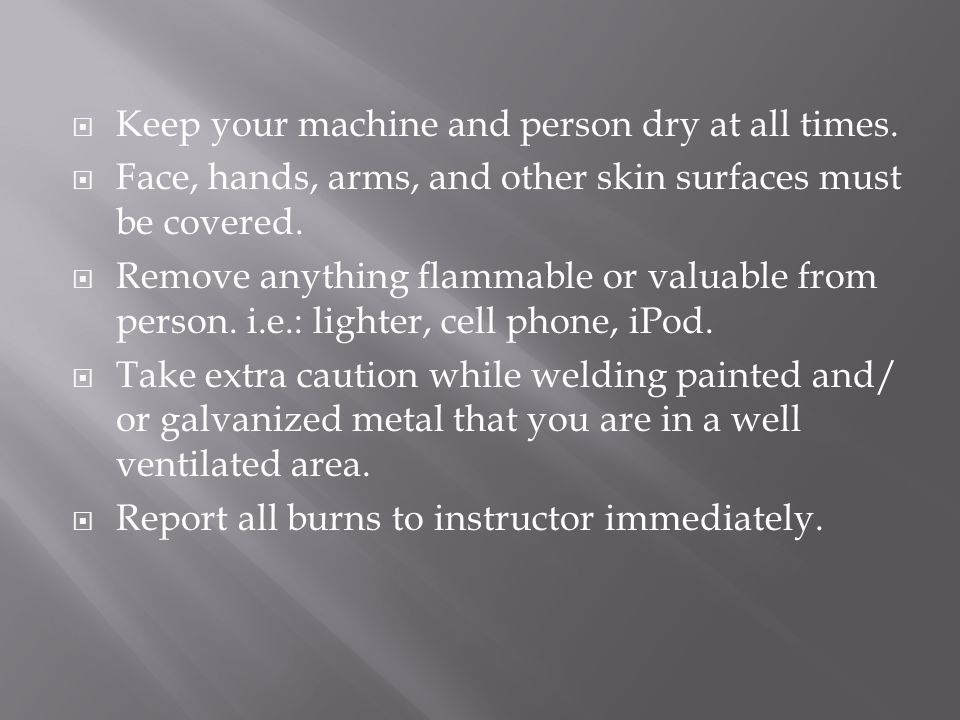  Keep your machine and person dry at all times.  Face, hands, arms, and other skin surfaces must be covered.  Remove anything flammable or valuable