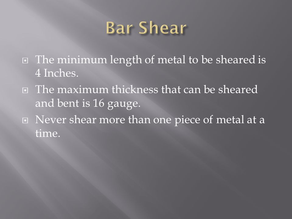  The minimum length of metal to be sheared is 4 Inches.  The maximum thickness that can be sheared and bent is 16 gauge.  Never shear more than one