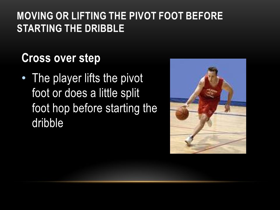 MOVING OR LIFTING THE PIVOT FOOT BEFORE STARTING THE DRIBBLE Cross over step The player lifts the pivot foot or does a little split foot hop before st