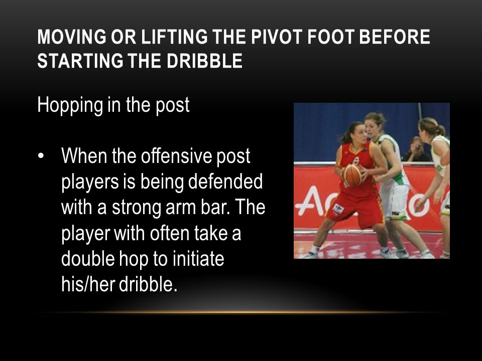 MOVING OR LIFTING THE PIVOT FOOT BEFORE STARTING THE DRIBBLE Hopping in the post When the offensive post players is being defended with a strong arm b