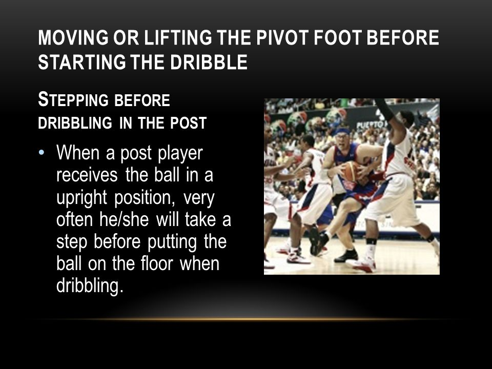 MOVING OR LIFTING THE PIVOT FOOT BEFORE STARTING THE DRIBBLE S TEPPING BEFORE DRIBBLING IN THE POST When a post player receives the ball in a upright