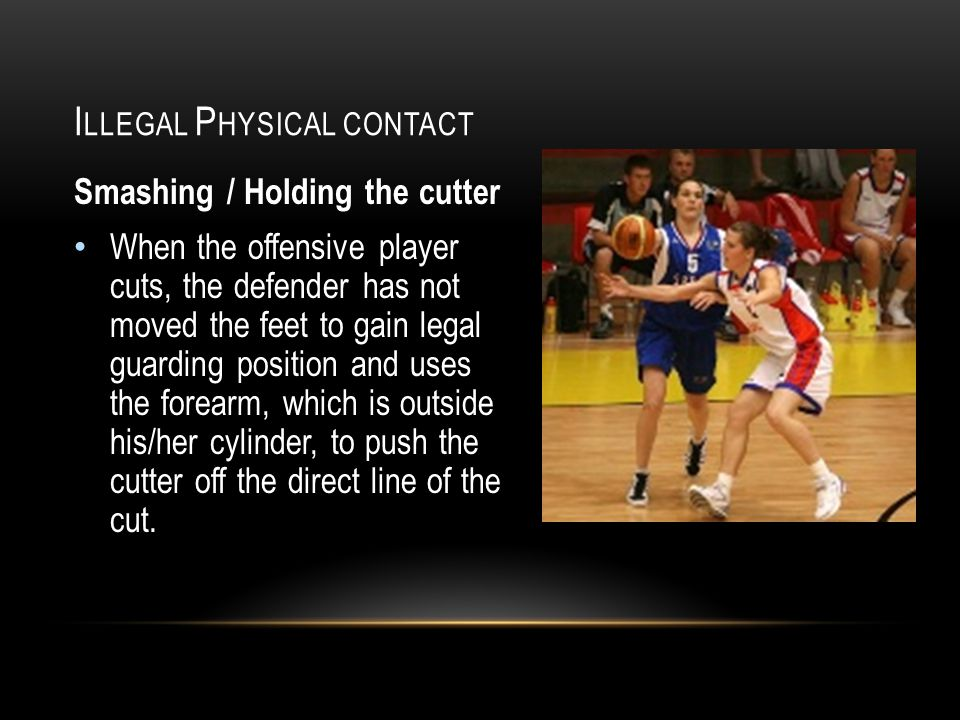 I LLEGAL P HYSICAL CONTACT Smashing / Holding the cutter When the offensive player cuts, the defender has not moved the feet to gain legal guarding position and uses the forearm, which is outside his/her cylinder, to push the cutter off the direct line of the cut.