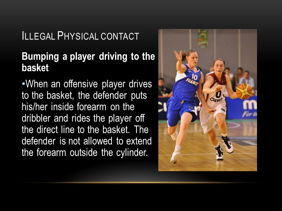 I LLEGAL P HYSICAL CONTACT Bumping a player driving to the basket When an offensive player drives to the basket, the defender puts his/her inside forearm on the dribbler and rides the player off the direct line to the basket.