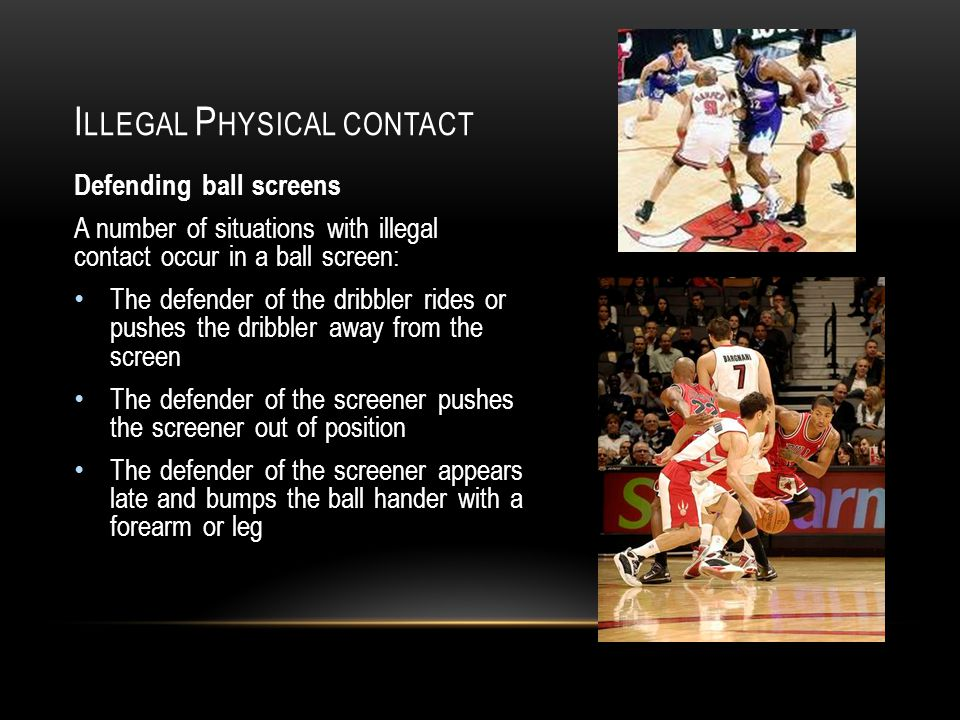 I LLEGAL P HYSICAL CONTACT Defending ball screens A number of situations with illegal contact occur in a ball screen: The defender of the dribbler rides or pushes the dribbler away from the screen The defender of the screener pushes the screener out of position The defender of the screener appears late and bumps the ball hander with a forearm or leg