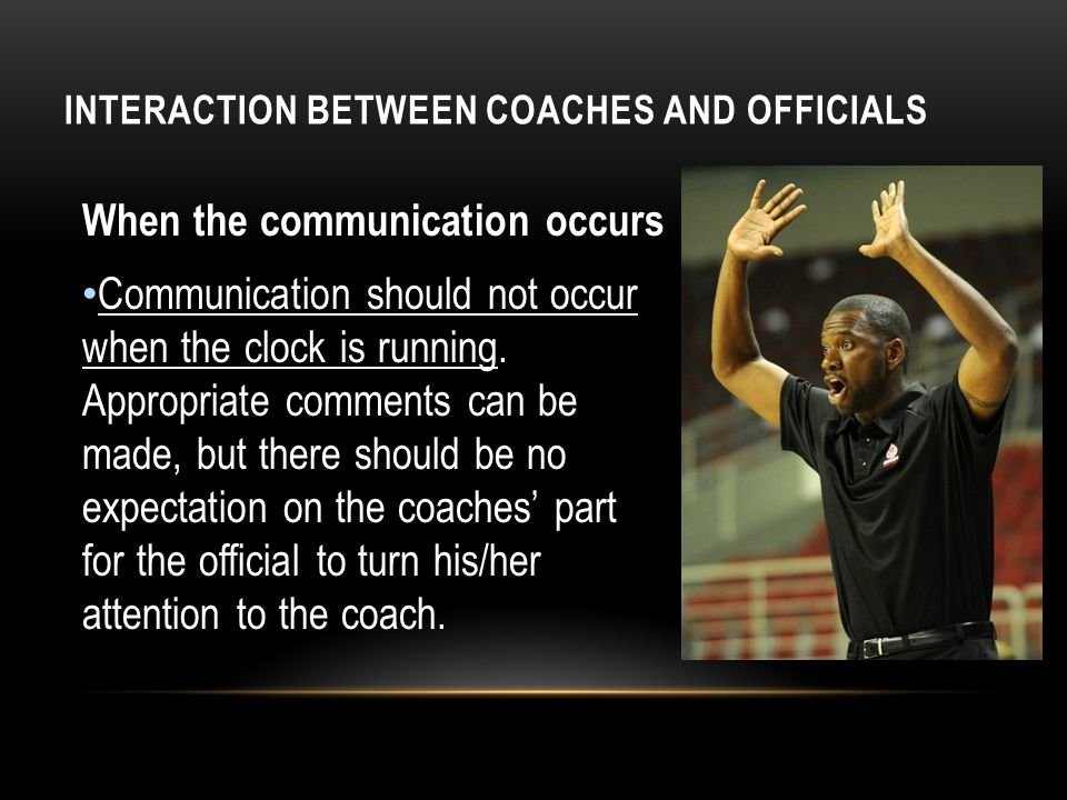 INTERACTION BETWEEN COACHES AND OFFICIALS When the communication occurs Communication should not occur when the clock is running. Appropriate comments