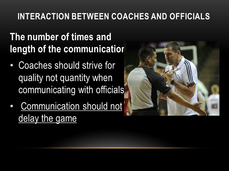INTERACTION BETWEEN COACHES AND OFFICIALS The number of times and length of the communication Coaches should strive for quality not quantity when communicating with officials.