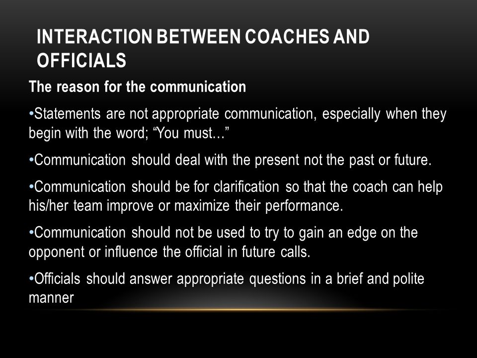 INTERACTION BETWEEN COACHES AND OFFICIALS The reason for the communication Statements are not appropriate communication, especially when they begin with the word; You must… Communication should deal with the present not the past or future.