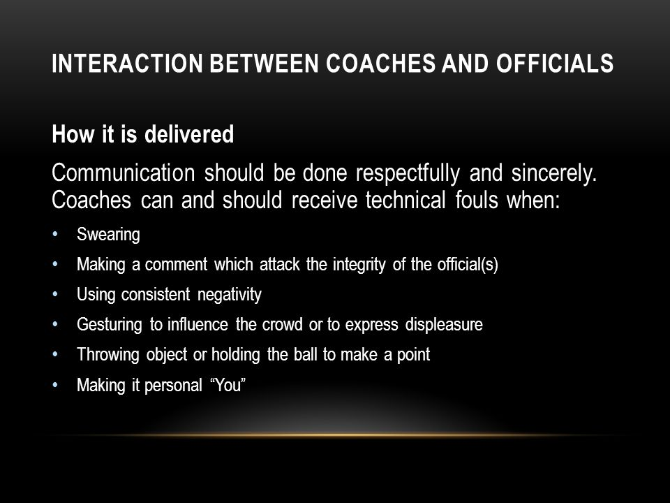 INTERACTION BETWEEN COACHES AND OFFICIALS How it is delivered Communication should be done respectfully and sincerely. Coaches can and should receive