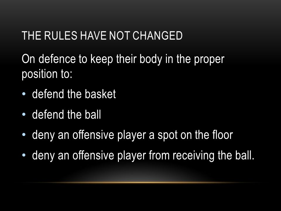 THE RULES HAVE NOT CHANGED On defence to keep their body in the proper position to: defend the basket defend the ball deny an offensive player a spot
