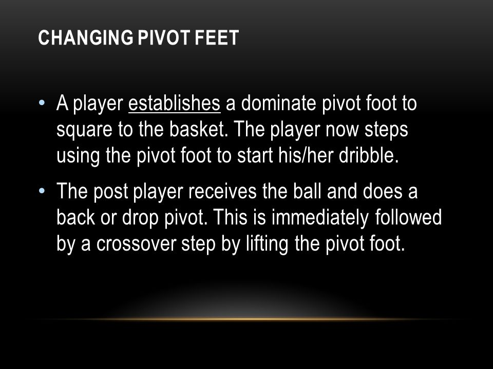 CHANGING PIVOT FEET A player establishes a dominate pivot foot to square to the basket. The player now steps using the pivot foot to start his/her dri