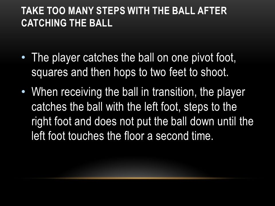 TAKE TOO MANY STEPS WITH THE BALL AFTER CATCHING THE BALL The player catches the ball on one pivot foot, squares and then hops to two feet to shoot. W