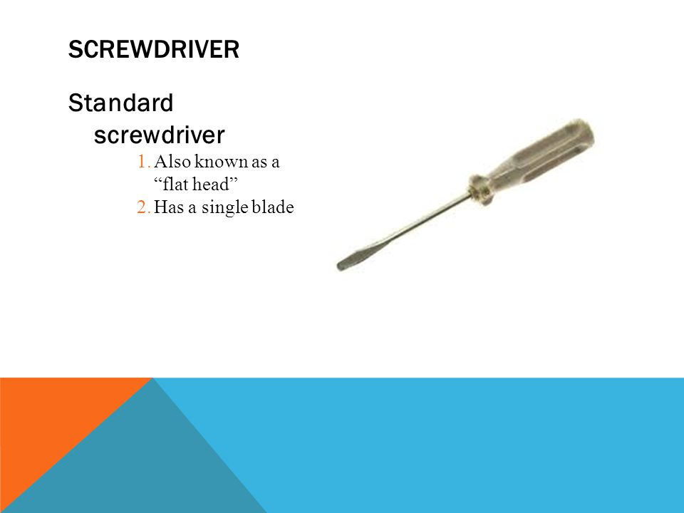 Standard screwdriver 1.Also known as a flat head 2.Has a single blade SCREWDRIVER