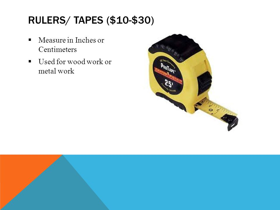  Measure in Inches or Centimeters  Used for wood work or metal work RULERS/ TAPES ($10-$30)